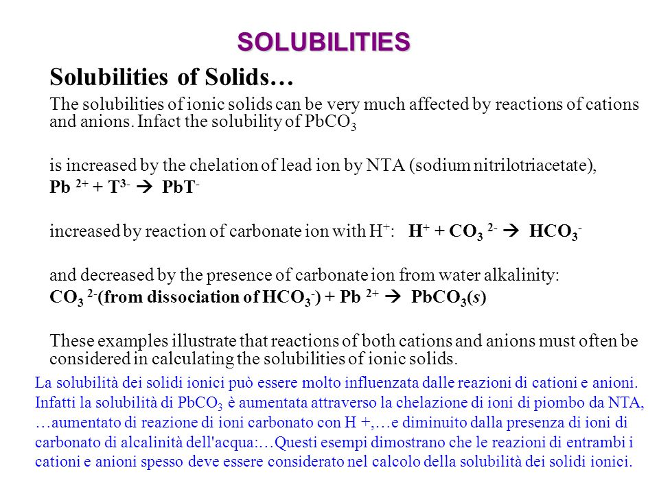 SOLUBILITIES Solubilities of Solids… The solubilities of ionic solids can be very much affected by reactions of cations and anions.