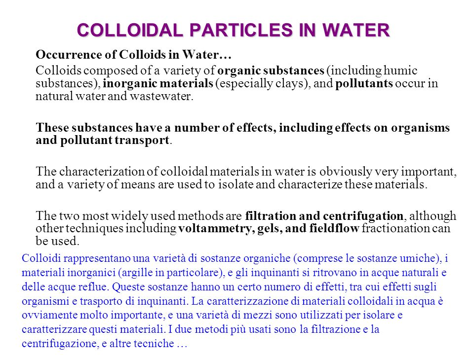 COLLOIDAL PARTICLES IN WATER Occurrence of Colloids in Water… Colloids composed of a variety of organic substances (including humic substances), inorganic materials (especially clays), and pollutants occur in natural water and wastewater.