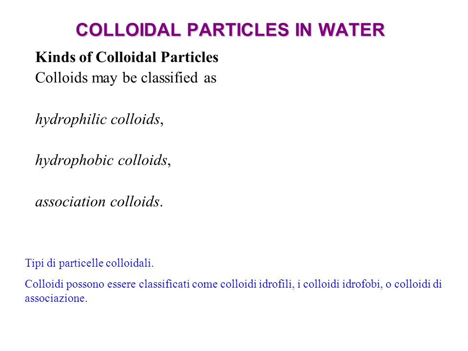 COLLOIDAL PARTICLES IN WATER Kinds of Colloidal Particles Colloids may be classified as hydrophilic colloids, hydrophobic colloids, association colloids.