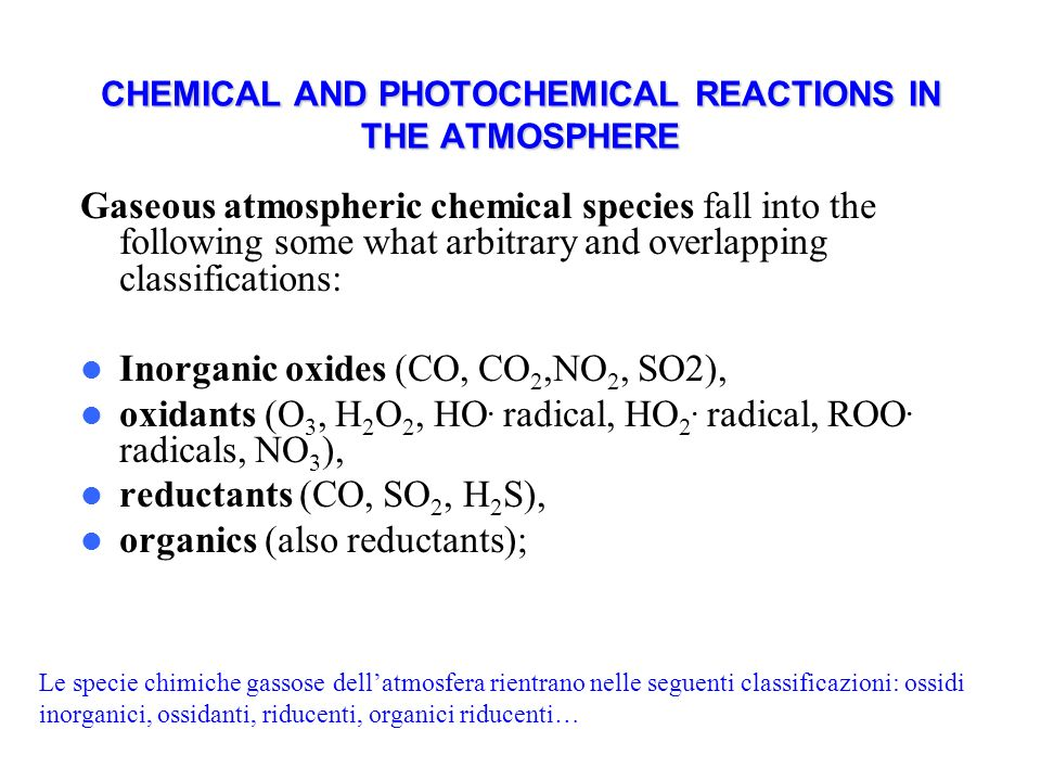 CHEMICAL AND PHOTOCHEMICAL REACTIONS IN THE ATMOSPHERE Gaseous atmospheric chemical species fall into the following some what arbitrary and overlapping classifications: Inorganic oxides (CO, CO 2,NO 2, SO2), oxidants (O 3, H 2 O 2, HO.