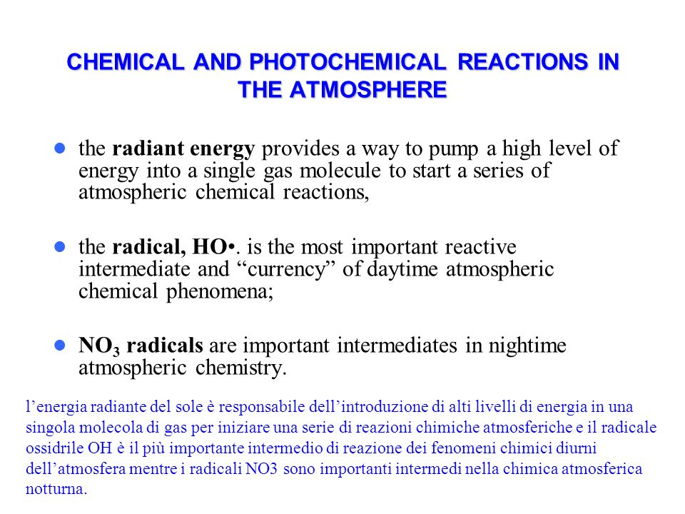CHEMICAL AND PHOTOCHEMICAL REACTIONS IN THE ATMOSPHERE the radiant energy provides a way to pump a high level of energy into a single gas molecule to start a series of atmospheric chemical reactions, the radical, HO.