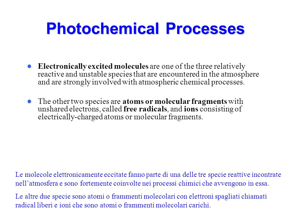 Photochemical Processes Electronically excited molecules are one of the three relatively reactive and unstable species that are encountered in the atmosphere and are strongly involved with atmospheric chemical processes.