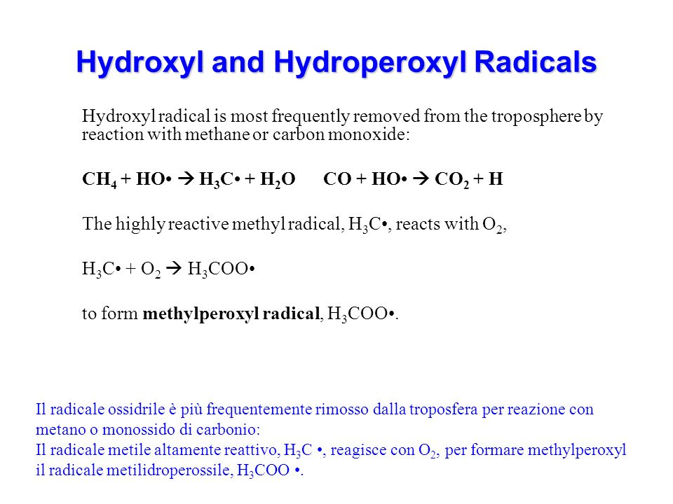 Hydroxyl and Hydroperoxyl Radicals Hydroxyl radical is most frequently removed from the troposphere by reaction with methane or carbon monoxide: CH 4 + HO H 3 C + H 2 O CO + HO CO 2 + H The highly reactive methyl radical, H 3 C, reacts with O 2, H 3 C + O 2 H 3 COO to form methylperoxyl radical, H 3 COO.