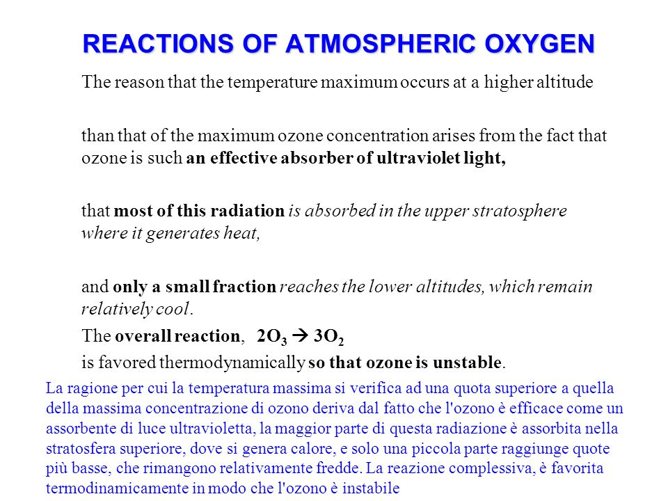 REACTIONS OF ATMOSPHERIC OXYGEN The reason that the temperature maximum occurs at a higher altitude than that of the maximum ozone concentration arises from the fact that ozone is such an effective absorber of ultraviolet light, that most of this radiation is absorbed in the upper stratosphere where it generates heat, and only a small fraction reaches the lower altitudes, which remain relatively cool.