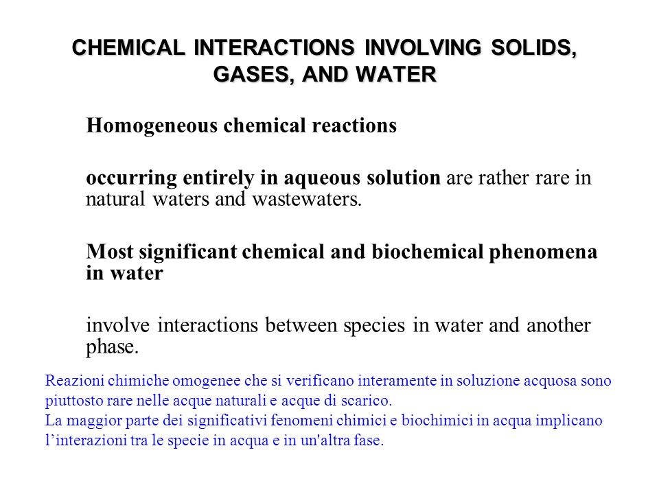 CHEMICAL INTERACTIONS INVOLVING SOLIDS, GASES, AND WATER Homogeneous chemical reactions occurring entirely in aqueous solution are rather rare in natural waters and wastewaters.