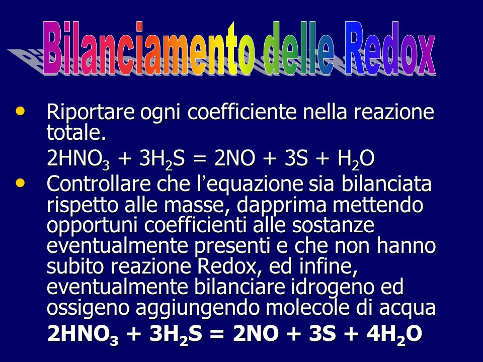 Riportare ogni coefficiente nella reazione totale. Riportare ogni coefficiente nella reazione totale. 2HNO 3 + 3H 2 S = 2NO + 3S + H 2 O Controllare c