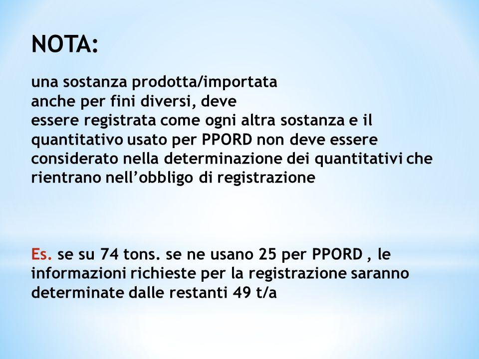 NOTA: una sostanza prodotta/importata anche per fini diversi, deve essere registrata come ogni altra sostanza e il quantitativo usato per PPORD non de