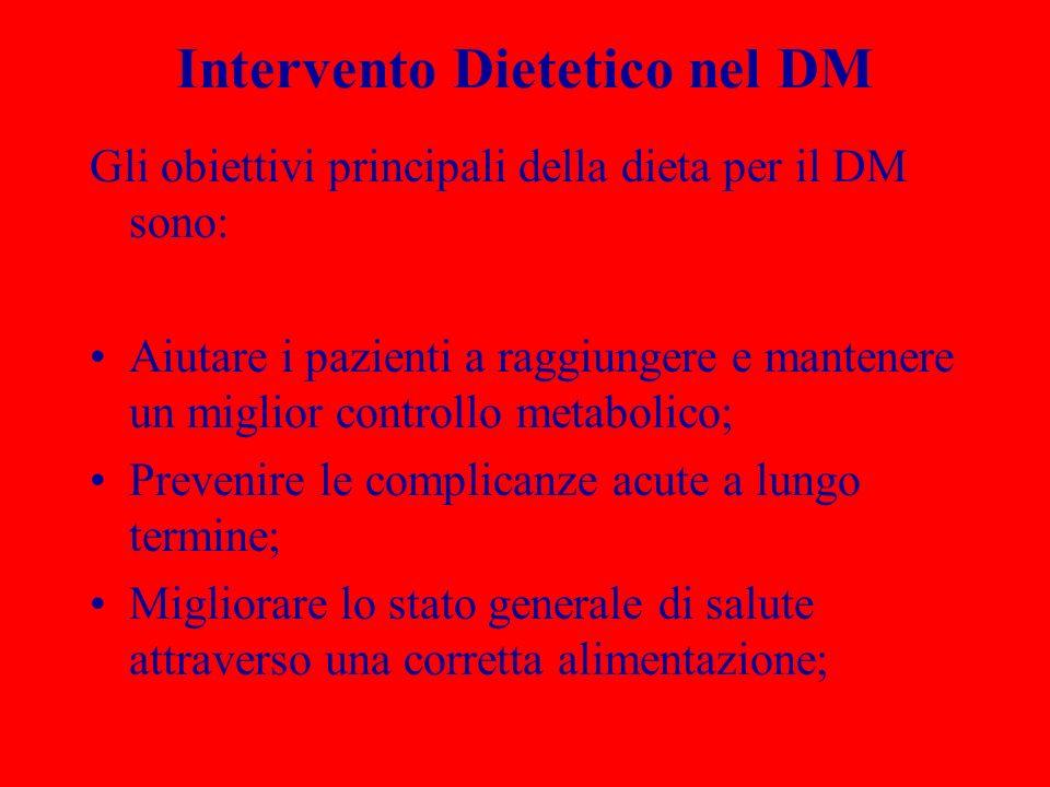 Intervento Dietetico nel DM Gli obiettivi principali della dieta per il DM sono: Aiutare i pazienti a raggiungere e mantenere un miglior controllo metabolico; Prevenire le complicanze acute a lungo termine; Migliorare lo stato generale di salute attraverso una corretta alimentazione;