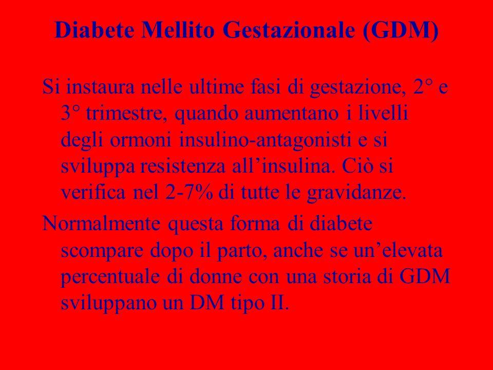 Diabete Mellito Gestazionale (GDM) Si instaura nelle ultime fasi di gestazione, 2° e 3° trimestre, quando aumentano i livelli degli ormoni insulino-antagonisti e si sviluppa resistenza allinsulina.