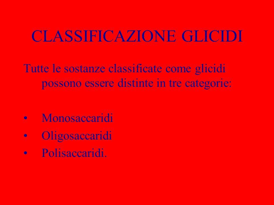 CLASSIFICAZIONE GLICIDI Tutte le sostanze classificate come glicidi possono essere distinte in tre categorie: Monosaccaridi Oligosaccaridi Polisaccari