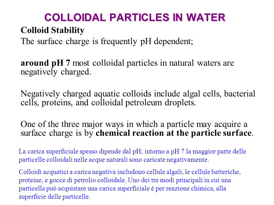 COLLOIDAL PARTICLES IN WATER Colloid Stability The surface charge is frequently pH dependent; around pH 7 most colloidal particles in natural waters a