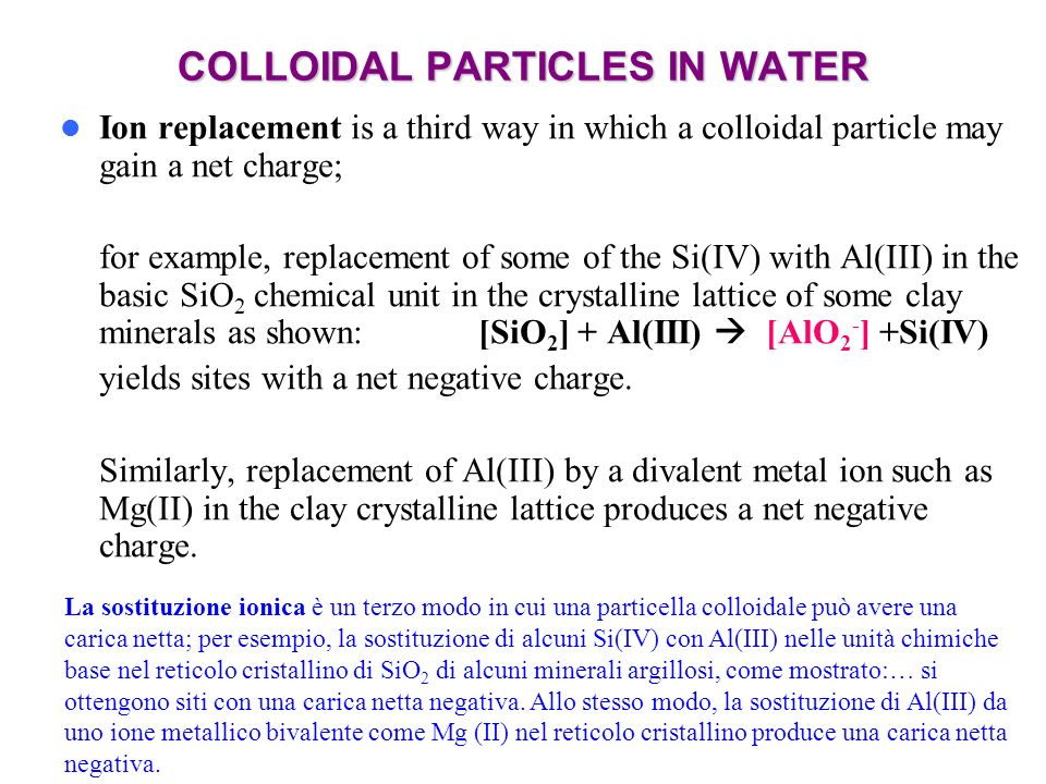 COLLOIDAL PARTICLES IN WATER Ion replacement is a third way in which a colloidal particle may gain a net charge; for example, replacement of some of t