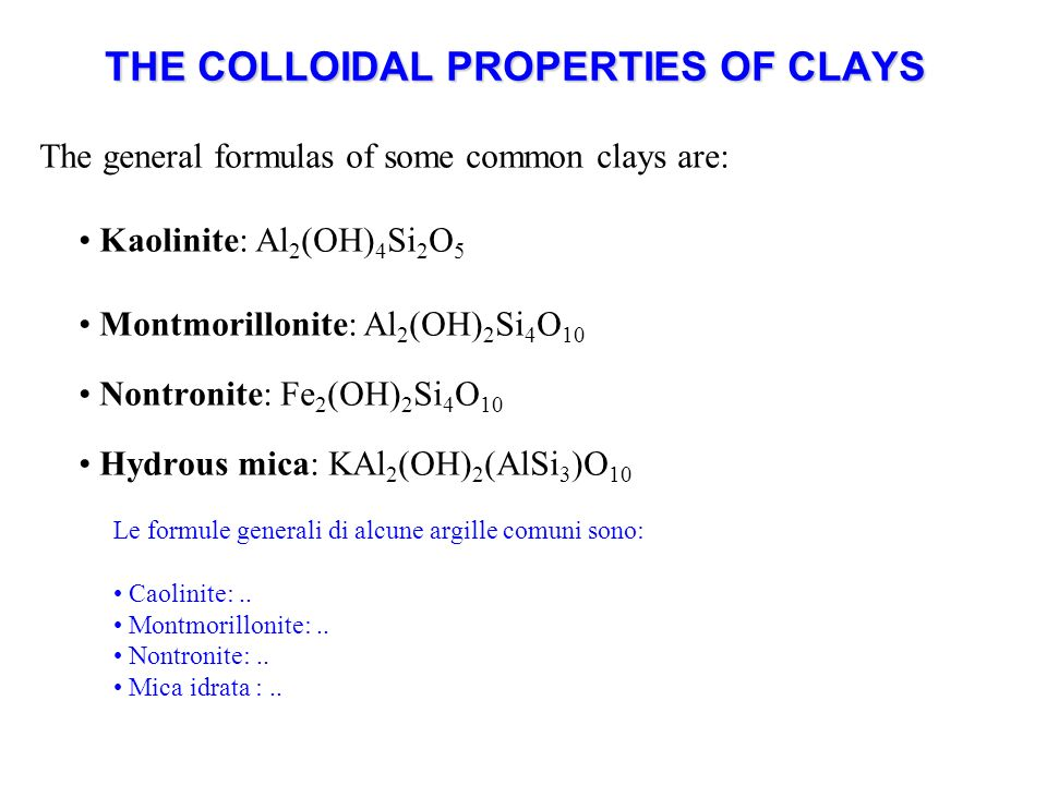 THE COLLOIDAL PROPERTIES OF CLAYS The general formulas of some common clays are: Kaolinite: Al 2 (OH) 4 Si 2 O 5 Montmorillonite: Al 2 (OH) 2 Si 4 O 1