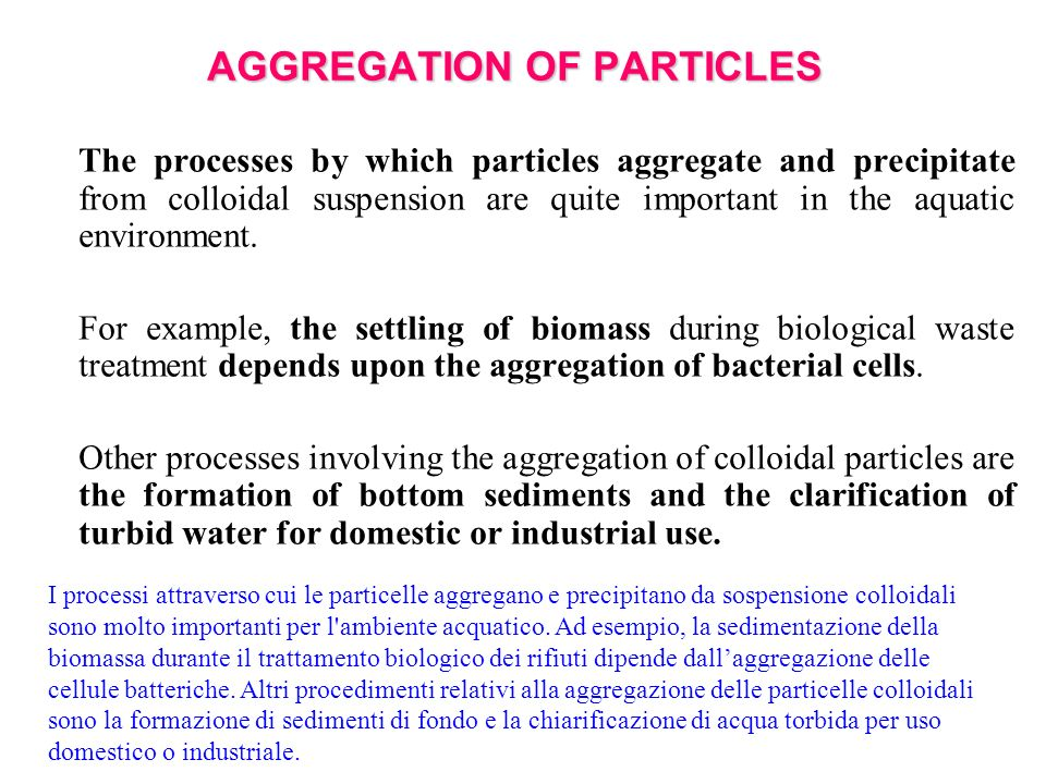 AGGREGATION OF PARTICLES The processes by which particles aggregate and precipitate from colloidal suspension are quite important in the aquatic environment.