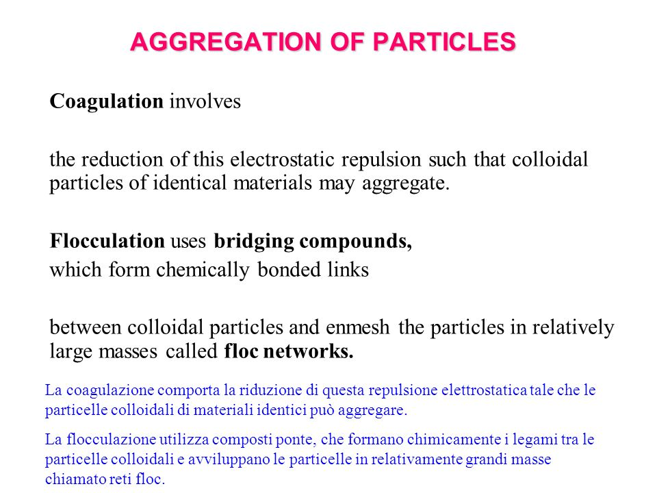 AGGREGATION OF PARTICLES Coagulation involves the reduction of this electrostatic repulsion such that colloidal particles of identical materials may a
