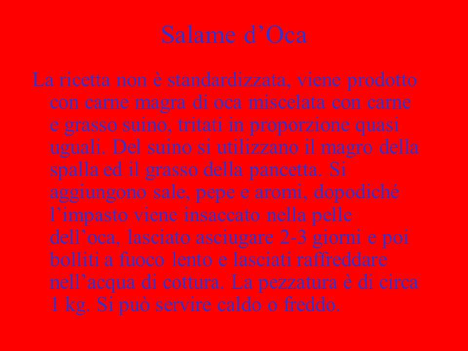Salame dOca La ricetta non è standardizzata, viene prodotto con carne magra di oca miscelata con carne e grasso suino, tritati in proporzione quasi ug