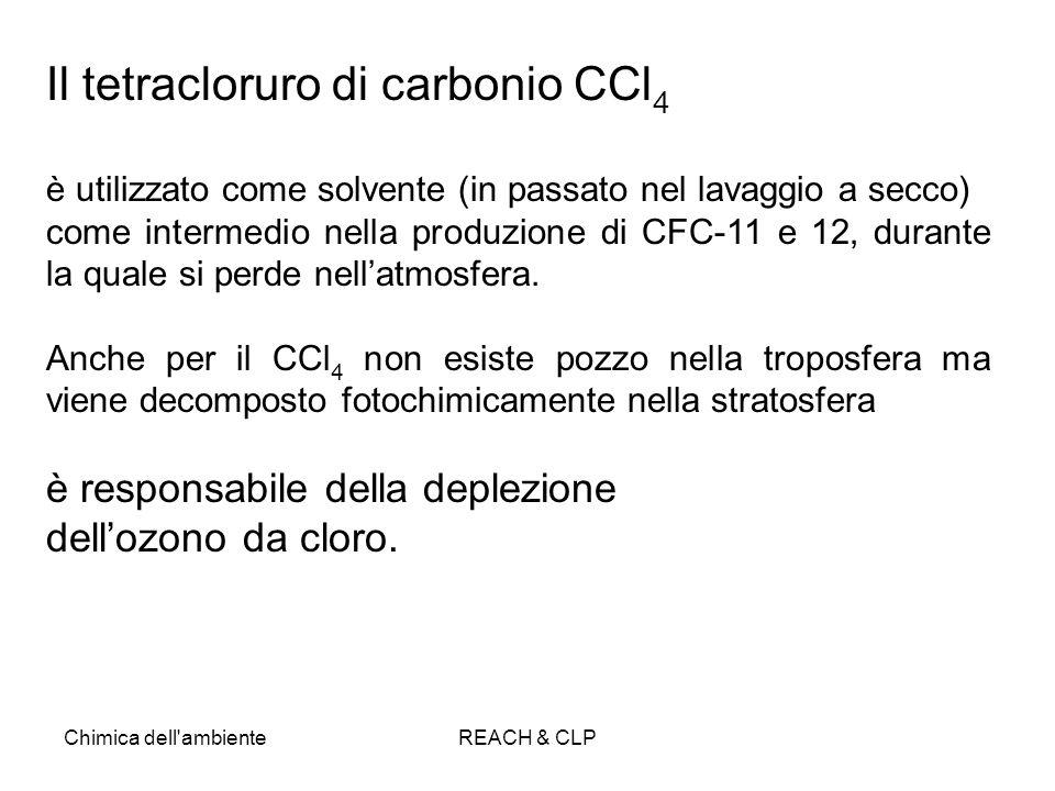Chimica dell'ambienteREACH & CLP Il tetracloruro di carbonio CCl 4 è utilizzato come solvente (in passato nel lavaggio a secco) come intermedio nella