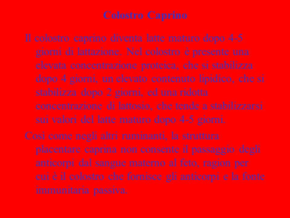 Funzione Immunitaria Colostro La funzione immunitaria del colostro è data dalla elevata concentrazione di immunoglobuline (Ig) che sono assorbite intatte dallintestino del capretto nelle prime 24-48 ore di vita.