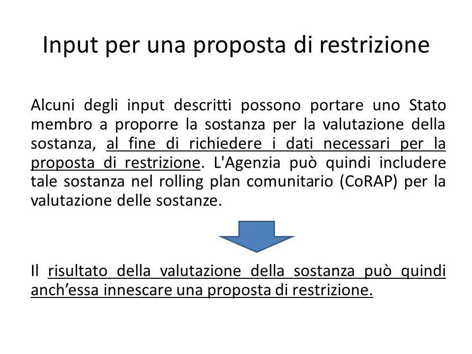 Input per una proposta di restrizione Alcuni degli input descritti possono portare uno Stato membro a proporre la sostanza per la valutazione della sostanza, al fine di richiedere i dati necessari per la proposta di restrizione.