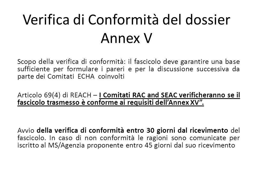 Verifica di Conformità del dossier Annex V Scopo della verifica di conformità: il fascicolo deve garantire una base sufficiente per formulare i pareri e per la discussione successiva da parte dei Comitati ECHA coinvolti Articolo 69(4) di REACH – I Comitati RAC and SEAC verificheranno se il fascicolo trasmesso è conforme ai requisiti dellAnnex XV.