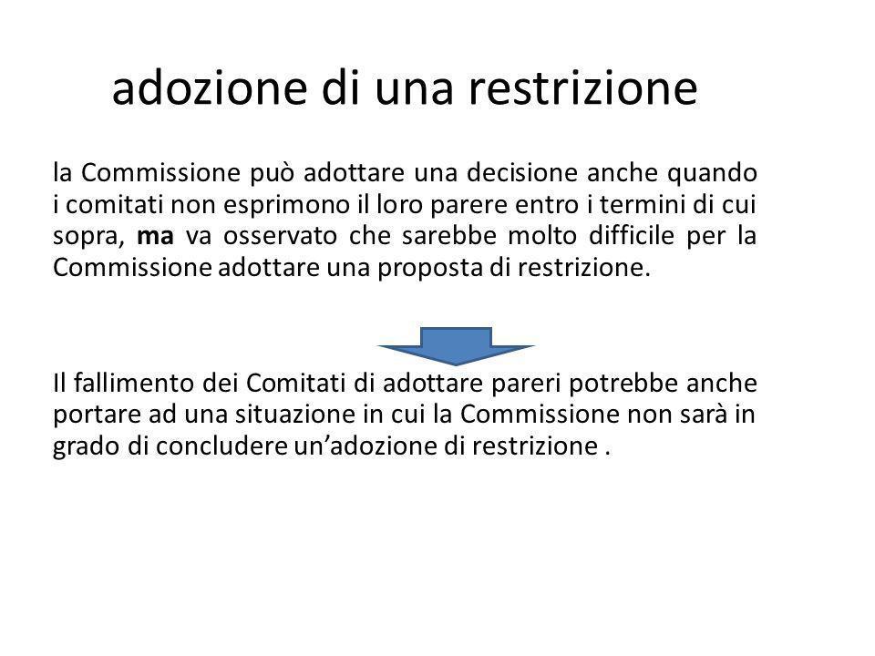 adozione di una restrizione la Commissione può adottare una decisione anche quando i comitati non esprimono il loro parere entro i termini di cui sopra, ma va osservato che sarebbe molto difficile per la Commissione adottare una proposta di restrizione.