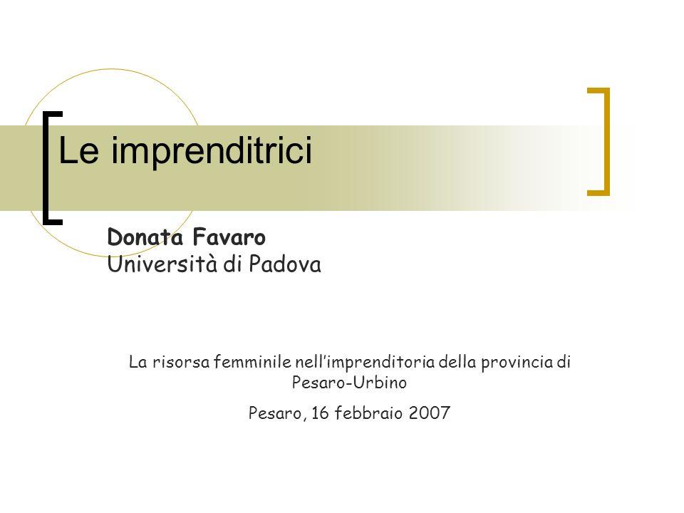 Le imprenditrici Donata Favaro Università di Padova La risorsa femminile nellimprenditoria della provincia di Pesaro-Urbino Pesaro, 16 febbraio 2007