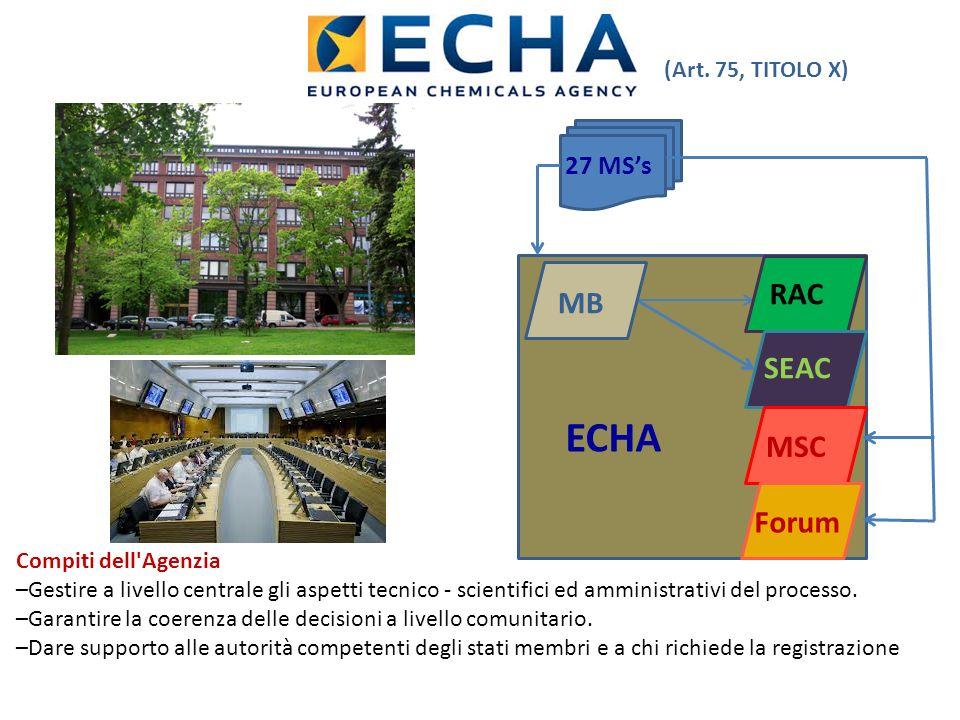 MB RAC SEAC MSCForum 27 MSs ECHA (Art. 75, TITOLO X) Compiti dell'Agenzia –Gestire a livello centrale gli aspetti tecnico - scientifici ed amministrat