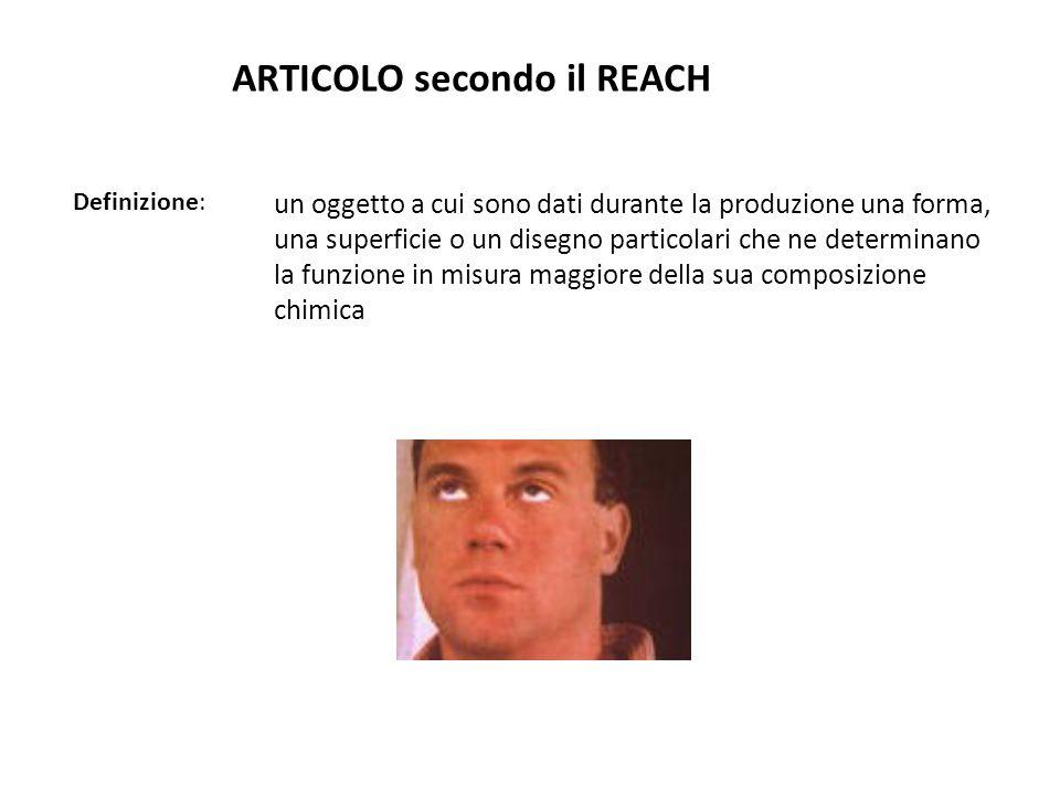 ARTICOLO secondo il REACH Definizione: un oggetto a cui sono dati durante la produzione una forma, una superficie o un disegno particolari che ne dete