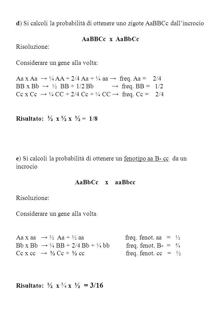 d) Si calcoli la probabilità di ottenere uno zigote AaBBCc dallincrocio AaBBCc x AaBbCc Risoluzione: Considerare un gene alla volta: Aa x Aa ¼ AA + 2/4 Aa + ¼ aa freq.