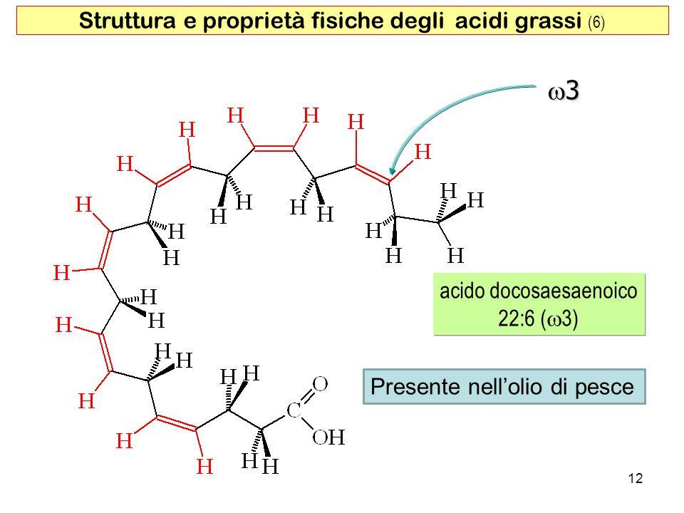 12 acido docosaesaenoico 22:6 ( 3) Struttura e proprietà fisiche degli acidi grassi (6) 3 Presente nellolio di pesce