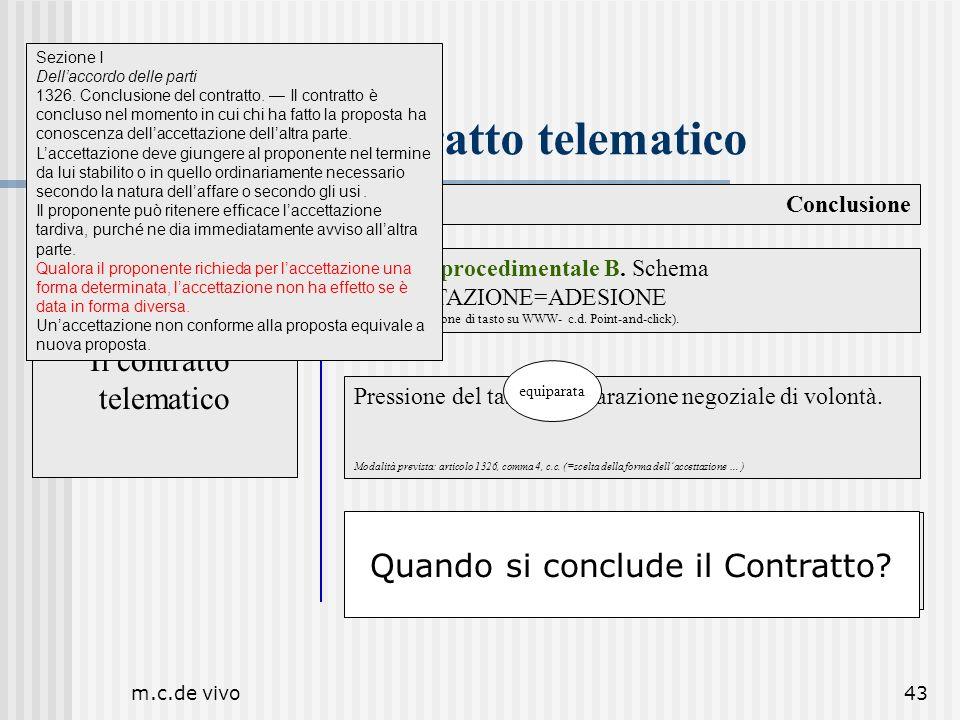 m.c.de vivo43 Il contratto telematico Conclusione Il contratto telematico Pressione del tasto=dichiarazione negoziale di volontà. Modalità prevista: a