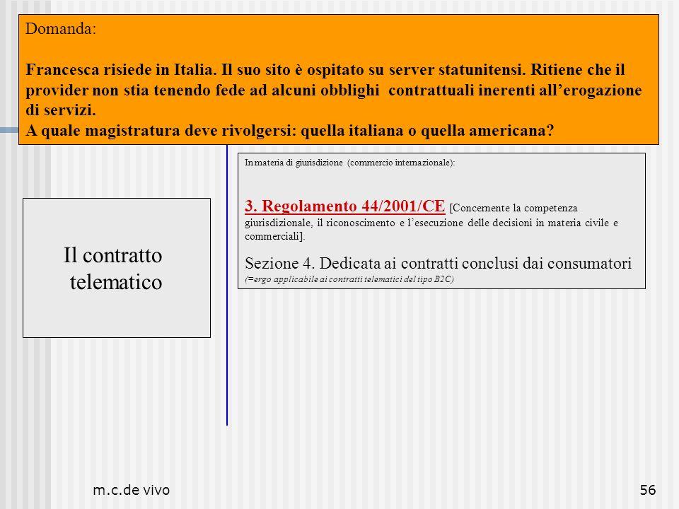 m.c.de vivo56 Il contratto telematico Luogo Il contratto telematico In materia di giurisdizione (commercio internazionale): 3. Regolamento 44/2001/CE