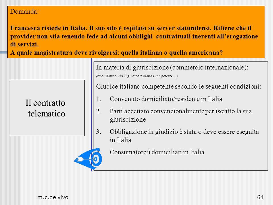 m.c.de vivo61 Il contratto telematico Luogo Il contratto telematico In materia di giurisdizione (commercio internazionale): (ricordiamoci che il giudi