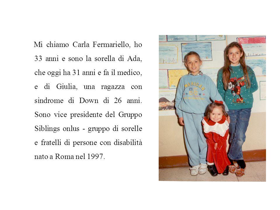 Mi chiamo Carla Fermariello, ho 33 anni e sono la sorella di Ada, che oggi ha 31 anni e fa il medico, e di Giulia, una ragazza con sindrome di Down di