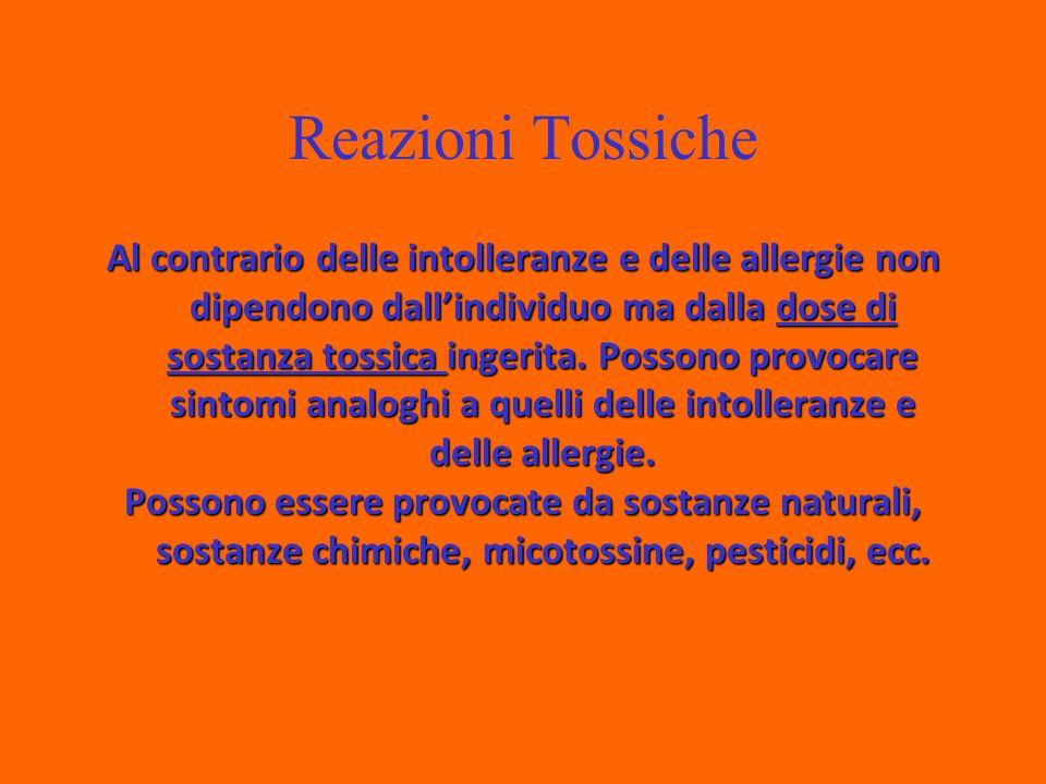 Reazioni Tossiche Al contrario delle intolleranze e delle allergie non dipendono dallindividuo ma dalla dose di sostanza tossica ingerita.