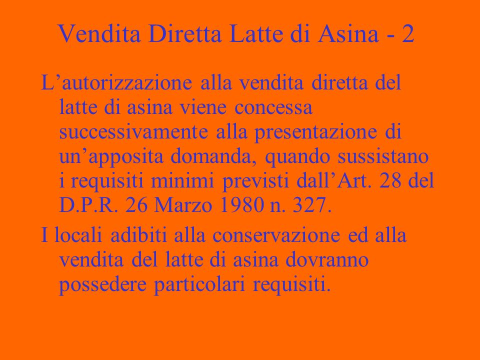 Vendita Diretta Latte di Asina - 2 Lautorizzazione alla vendita diretta del latte di asina viene concessa successivamente alla presentazione di unapposita domanda, quando sussistano i requisiti minimi previsti dallArt.