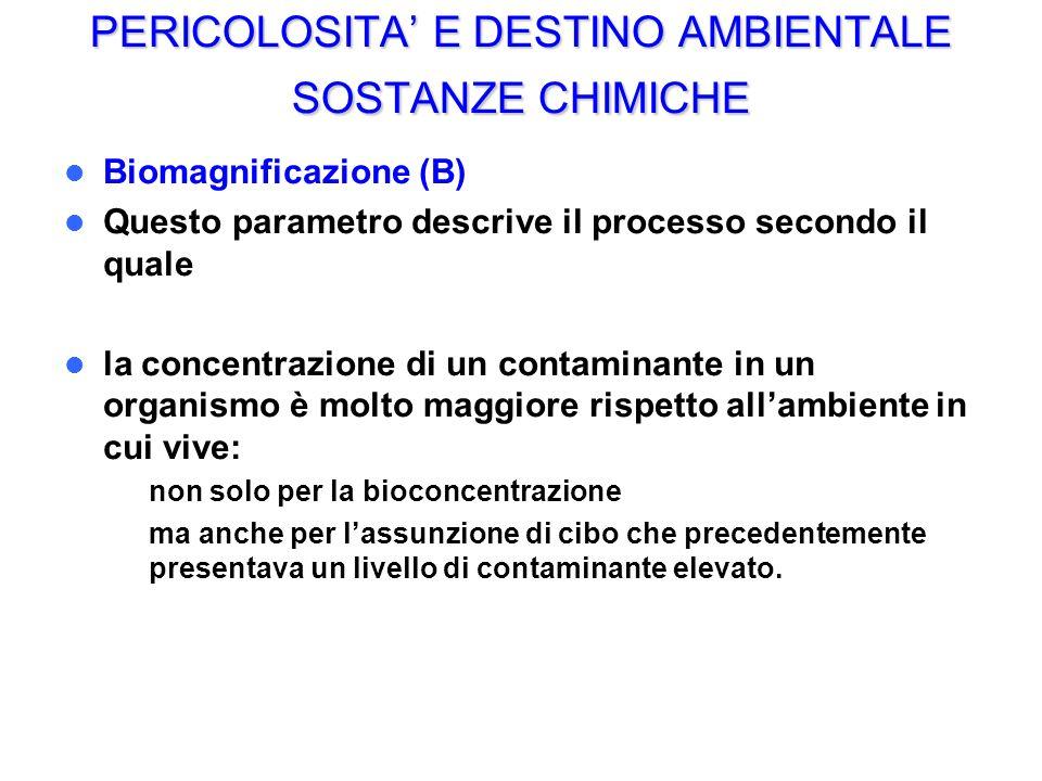 PERICOLOSITA E DESTINO AMBIENTALE SOSTANZE CHIMICHE Biomagnificazione (B) Questo parametro descrive il processo secondo il quale la concentrazione di