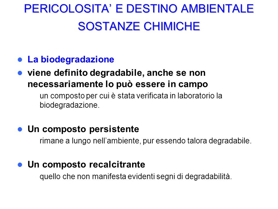 PERICOLOSITA E DESTINO AMBIENTALE SOSTANZE CHIMICHE La biodegradazione viene definito degradabile, anche se non necessariamente lo può essere in campo – un composto per cui è stata verificata in laboratorio la biodegradazione.