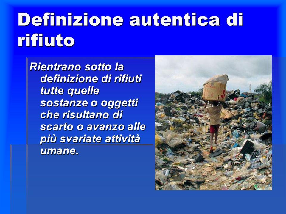 Definizione autentica di rifiuto Rientrano sotto la definizione di rifiuti tutte quelle sostanze o oggetti che risultano di scarto o avanzo alle più svariate attività umane.