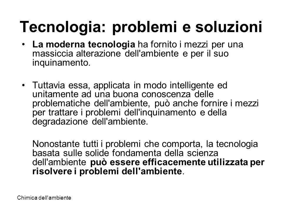 Chimica dell'ambiente Tecnologia: problemi e soluzioni La moderna tecnologia ha fornito i mezzi per una massiccia alterazione dell'ambiente e per il s