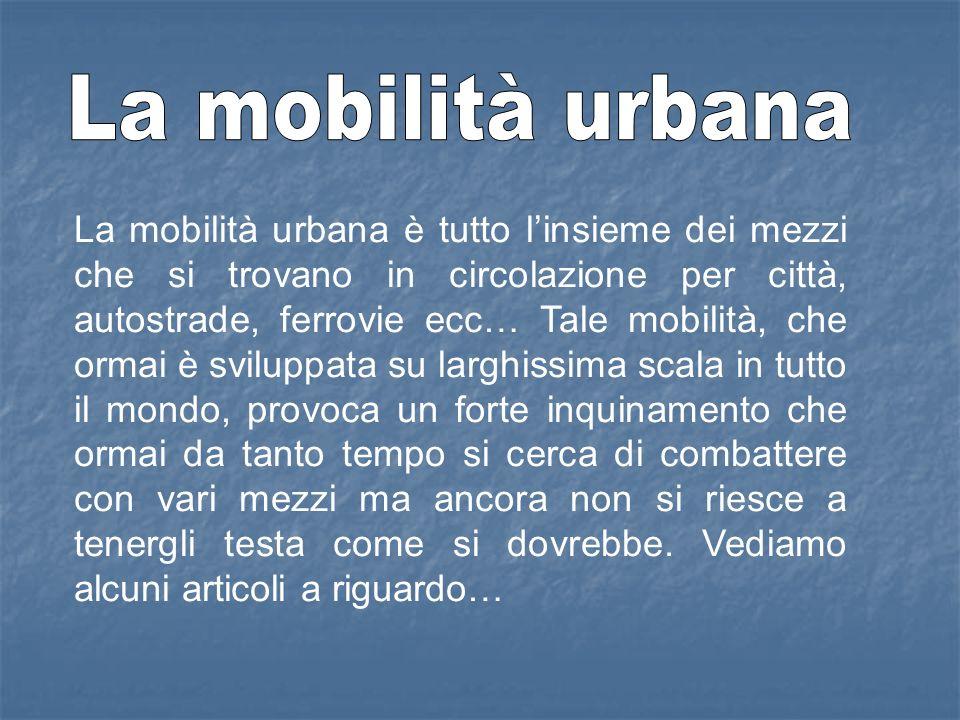 La mobilità urbana è tutto linsieme dei mezzi che si trovano in circolazione per città, autostrade, ferrovie ecc… Tale mobilità, che ormai è sviluppat