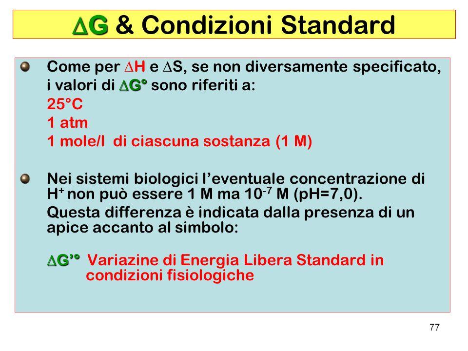 77 G G & Condizioni Standard Come per H e S, se non diversamente specificato, G° i valori di G° sono riferiti a: 25°C 1 atm 1 mole/l di ciascuna sostanza (1 M) Nei sistemi biologici leventuale concentrazione di H + non può essere 1 M ma 10 -7 M (pH=7,0).