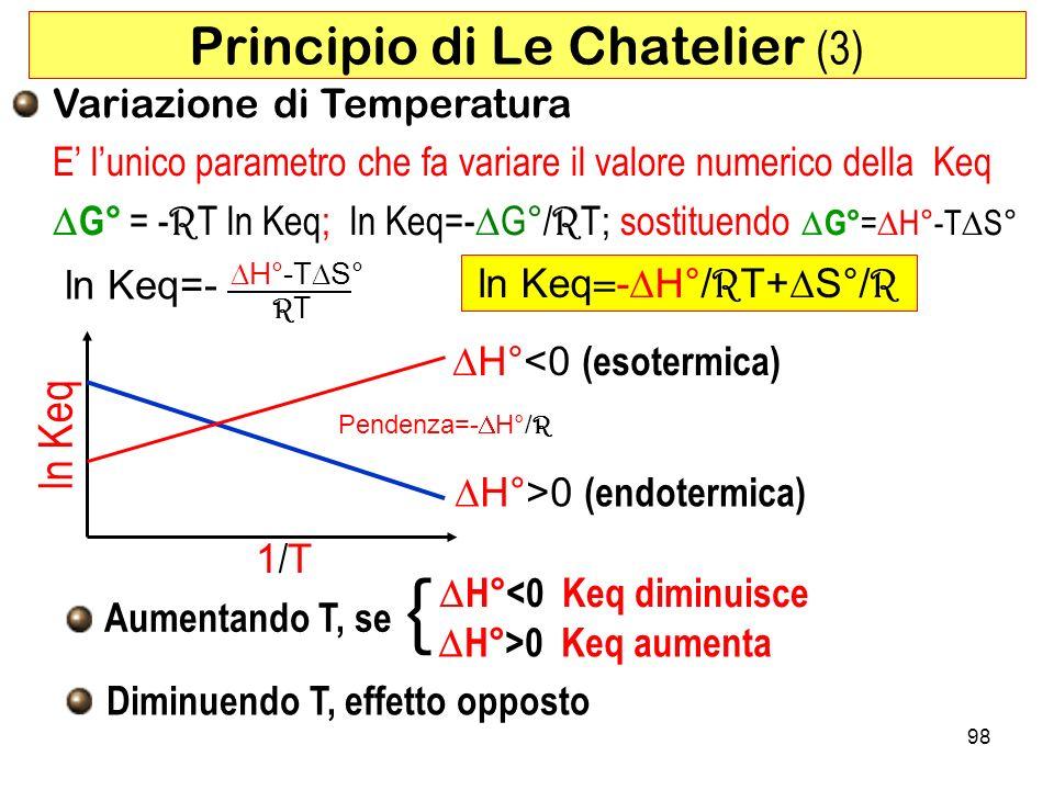 98 ln Keq - H°/ R T+ S°/ R Principio di Le Chatelier (3) Variazione di Temperatura E lunico parametro che fa variare il valore numerico della Keq G° = - R T ln Keq; ln Keq=- G°/ R T; sostituendo G° = H°-T S° Aumentando T, se H°<0 Keq diminuisce { H°>0 Keq aumenta Diminuendo T, effetto opposto 1/T1/T ln Keq H°<0 (esotermica) H°>0 (endotermica) ln Keq=- H°-T S° RTRT Pendenza=- H°/ R