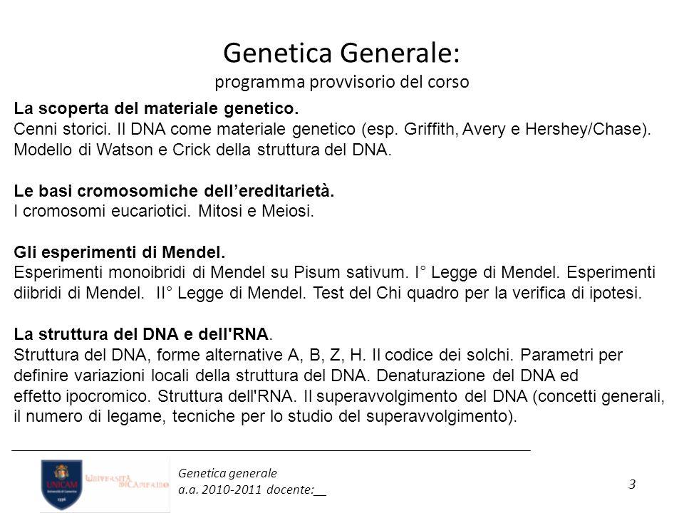 3 Genetica generale a.a. 2010-2011 docente:__ Genetica Generale: programma provvisorio del corso La scoperta del materiale genetico. Cenni storici. Il