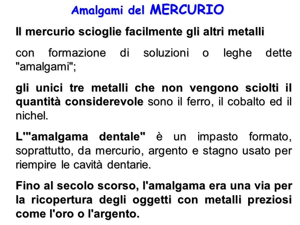 Amalgami del MERCURIO Il mercurio scioglie facilmente gli altri metalli con formazione di soluzioni o leghe dette