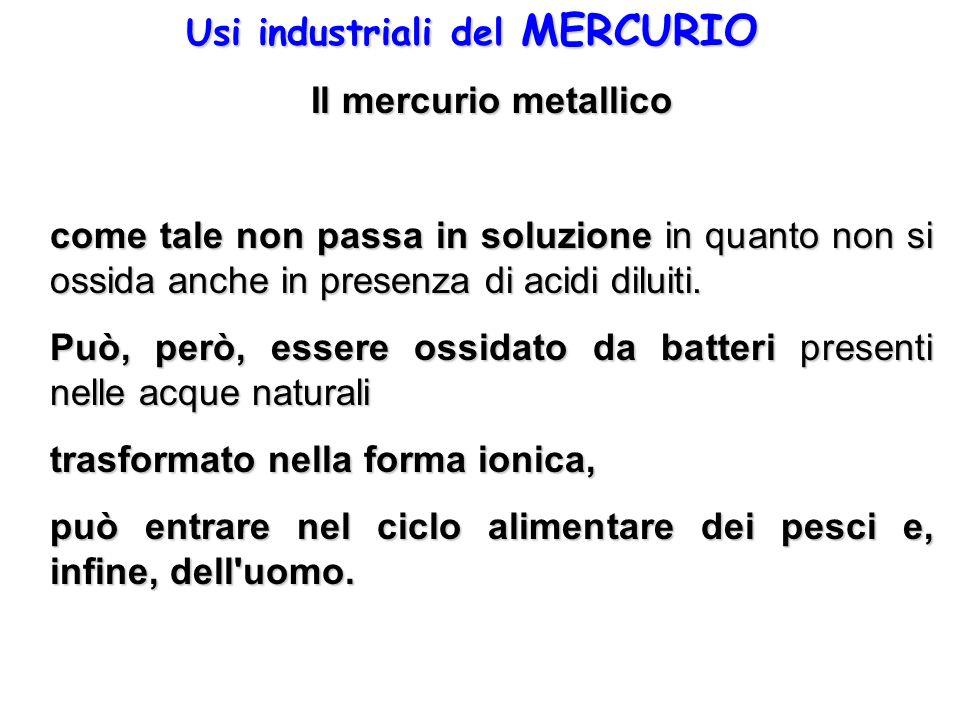 Usi industriali del MERCURIO Il mercurio metallico come tale non passa in soluzione in quanto non si ossida anche in presenza di acidi diluiti. Può, p