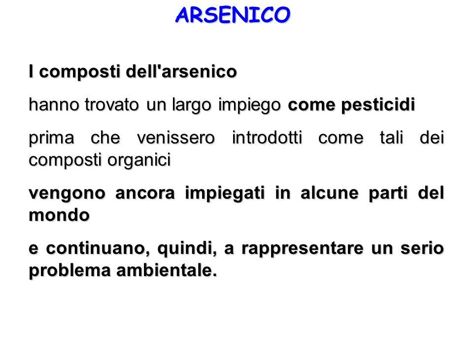 ARSENICO I composti dell'arsenico hanno trovato un largo impiego come pesticidi prima che venissero introdotti come tali dei composti organici vengono