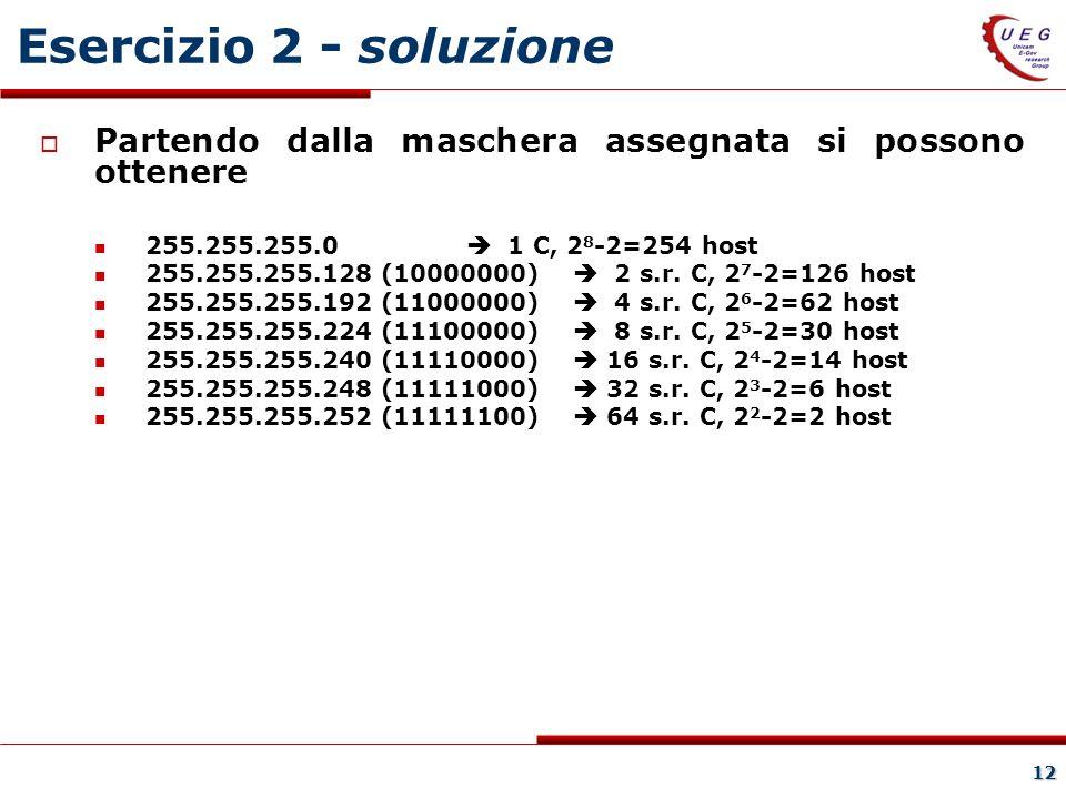 12 Esercizio 2 - soluzione Partendo dalla maschera assegnata si possono ottenere 255.255.255.0 1 C, 2 8 -2=254 host 255.255.255.128 (10000000) 2 s.r.
