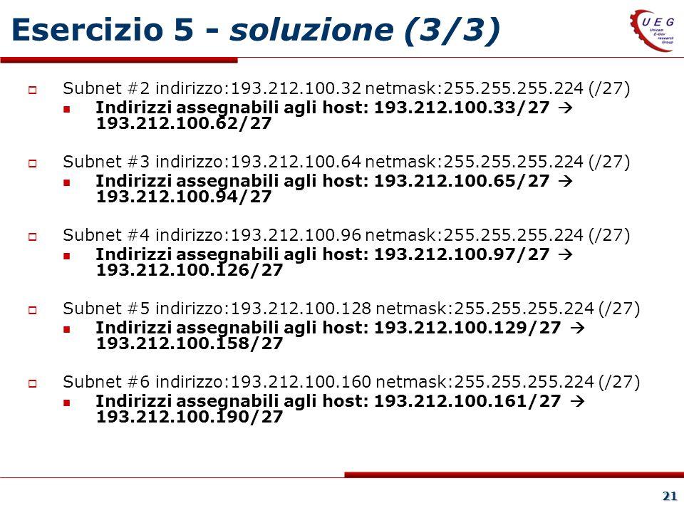 21 Esercizio 5 - soluzione (3/3) Subnet #2 indirizzo:193.212.100.32 netmask:255.255.255.224 (/27) Indirizzi assegnabili agli host: 193.212.100.33/27 193.212.100.62/27 Subnet #3 indirizzo:193.212.100.64 netmask:255.255.255.224 (/27) Indirizzi assegnabili agli host: 193.212.100.65/27 193.212.100.94/27 Subnet #4 indirizzo:193.212.100.96 netmask:255.255.255.224 (/27) Indirizzi assegnabili agli host: 193.212.100.97/27 193.212.100.126/27 Subnet #5 indirizzo:193.212.100.128 netmask:255.255.255.224 (/27) Indirizzi assegnabili agli host: 193.212.100.129/27 193.212.100.158/27 Subnet #6 indirizzo:193.212.100.160 netmask:255.255.255.224 (/27) Indirizzi assegnabili agli host: 193.212.100.161/27 193.212.100.190/27