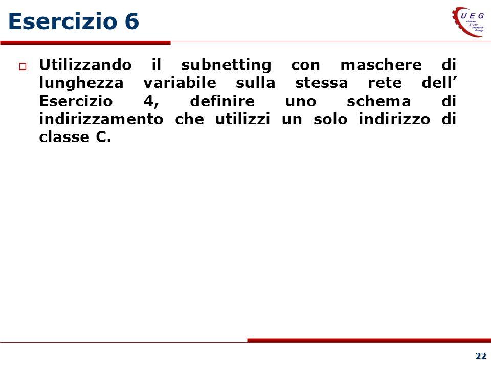 22 Esercizio 6 Utilizzando il subnetting con maschere di lunghezza variabile sulla stessa rete dell Esercizio 4, definire uno schema di indirizzamento che utilizzi un solo indirizzo di classe C.